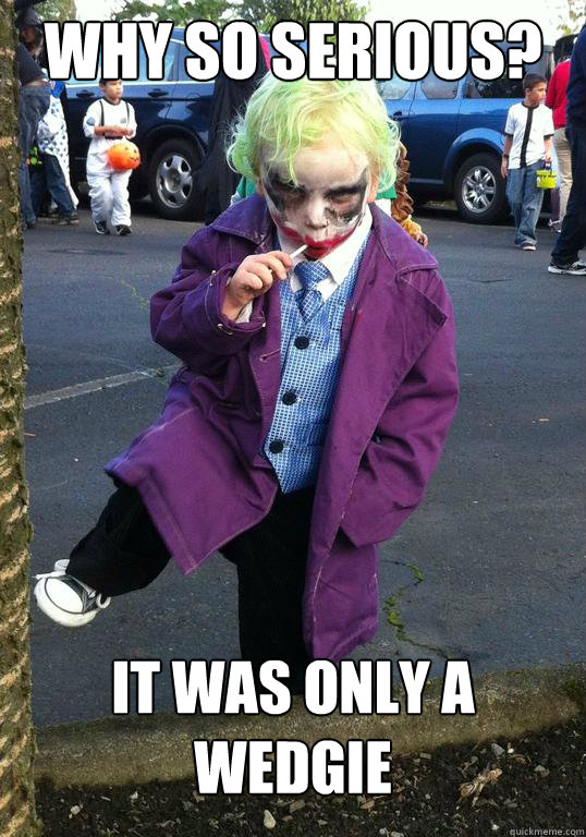 why so serious it was only a wedgie - Joker kid
