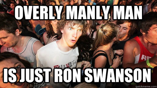 overly manly man is just ron swanson - Sudden Clarity Clarence