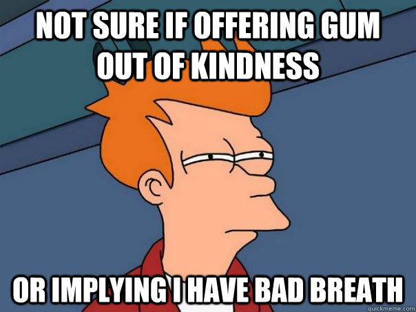 not sure if offering gum out of kindness or implying i have  - Futurama Fry