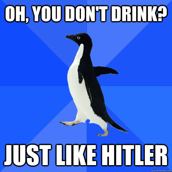 oh you dont drink just like hitler - Socially Awkward Penguin