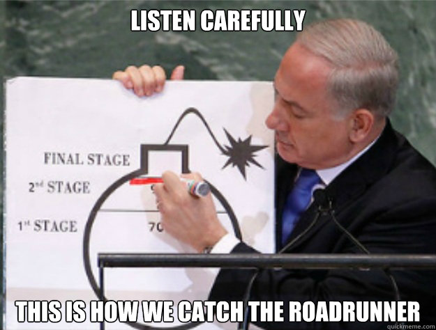 listen carefully this is how we catch the roadrunner - Benjamin Netanyahu