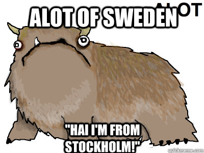 alot of sweden hai im from stockholm - alot