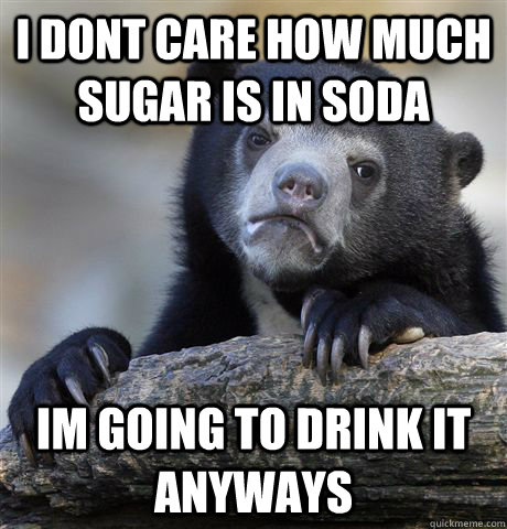 i dont care how much sugar is in soda im going to drink it a - Confession Bear