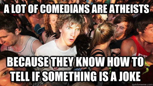 a lot of comedians are atheists because they know how to tel - Sudden Clarity Clarence