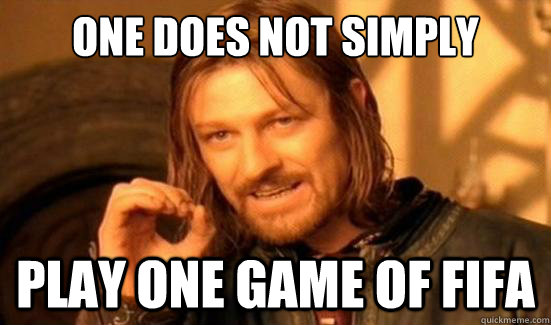 one does not simply play one game of fifa - Boromir