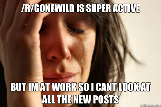 rgonewild is super active but im at work so i cant look at - First World Problems