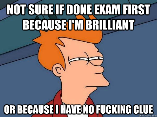 not sure if done exam first because im brilliant or because - Futurama Fry