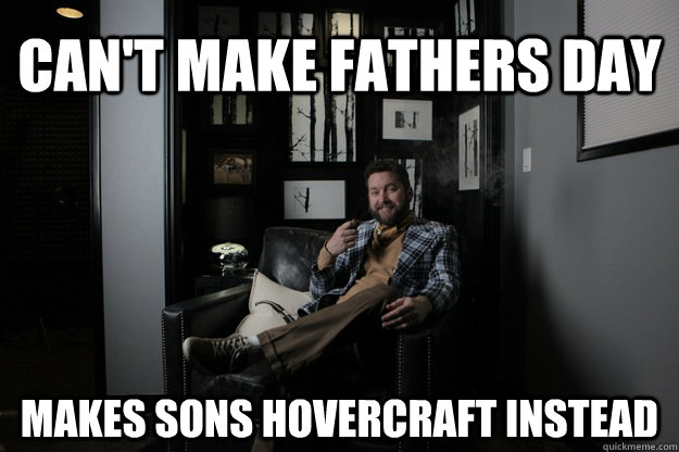 cant make fathers day makes sons hovercraft instead - Benevolent Bro Burnie