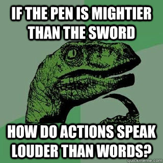if the pen is mightier than the sword how do actions speak l - philosiraptor