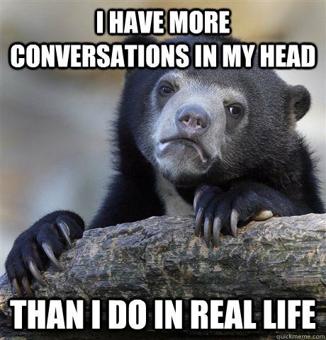 i have more conversations in my head than i do in real life - Confession Bear