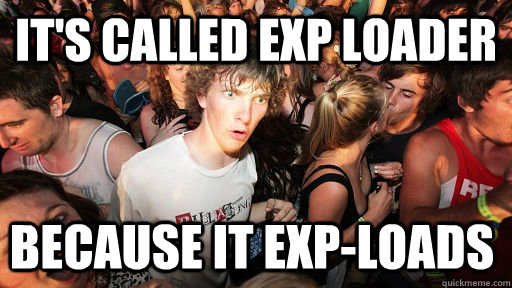 its called exp loader because it exploads - Sudden Clarity Clarence