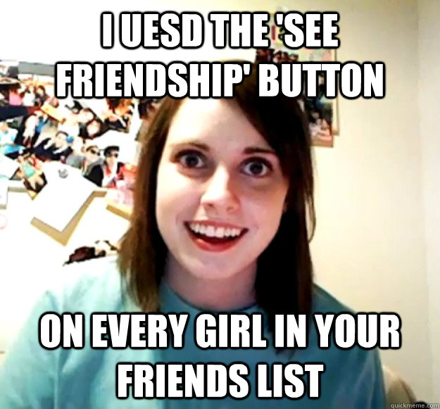 i uesd the see friendship button on every girl in your fri - Overly Attached Girlfriend