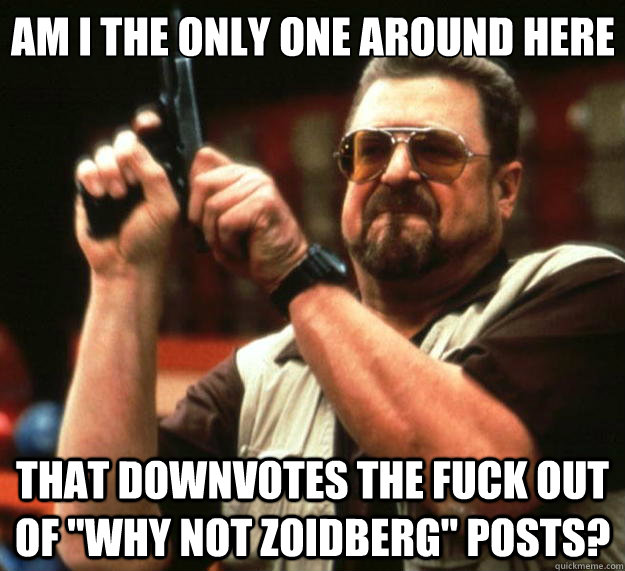 am i the only one around here that downvotes the fuck out of - Big Lebowski