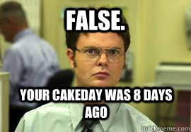 false your cakeday was 8 days ago - Dwight False