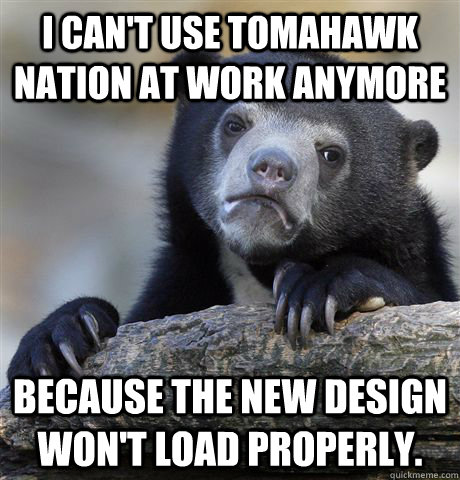 i cant use tomahawk nation at work anymore because the new  - Confession Bear