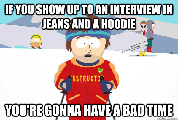if you show up to an interview in jeans and a hoodie youre  - Super Cool Ski Instructor