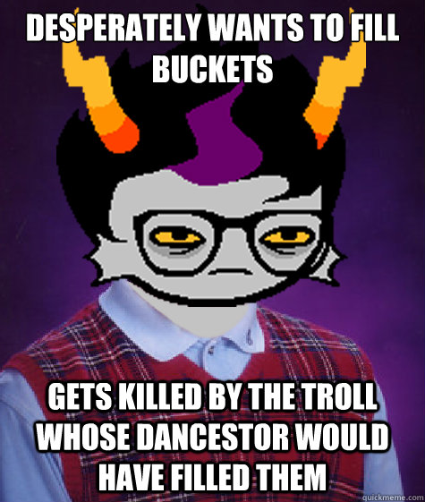 desperately wants to fill buckets gets killed by the troll w - Bad Luck Eridan