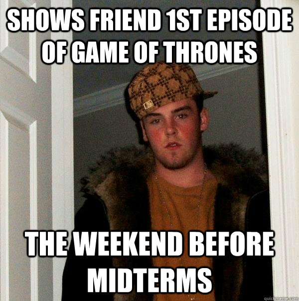 shows friend 1st episode of game of thrones the weekend befo - Scumbag Steve