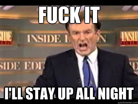 fuck it ill stay up all night - Bill OReilly Fuck it