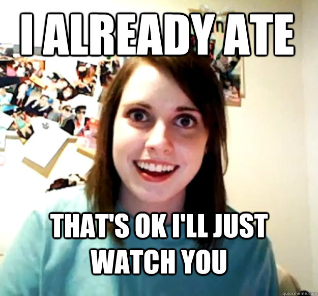 i already ate thats ok ill just watch you - Overly Attached Girlfriend
