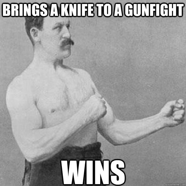 brings a knife to a gunfight wins - overly manly man