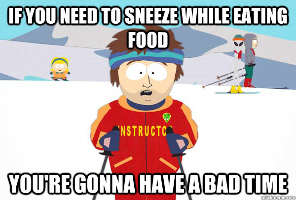 if you need to sneeze while eating food youre gonna have a  - Super Cool Ski Instructor