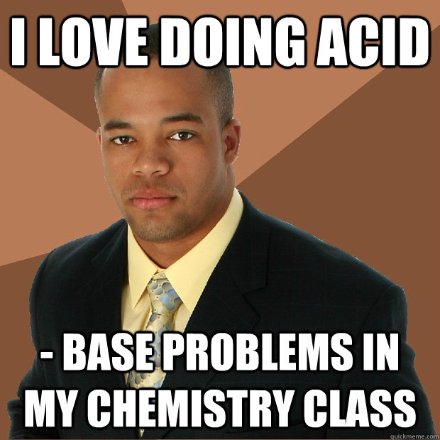 i love doing acid base problems in my chemistry class  - Successful Black Man