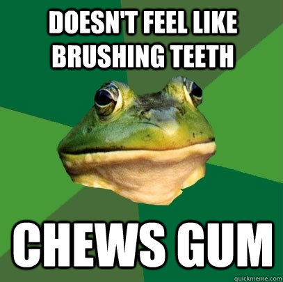 doesnt feel like brushing teeth chews gum - Foul Bachelor Frog