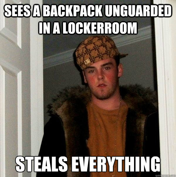 sees a backpack unguarded in a lockerroom steals everything - Scumbag Steve