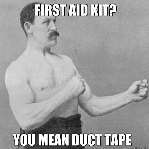 first aid kit you mean duct tape - overly manly man