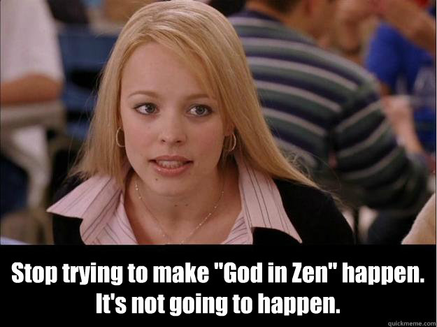 stop trying to make god in zen happen its not going to h - Its not going to happen