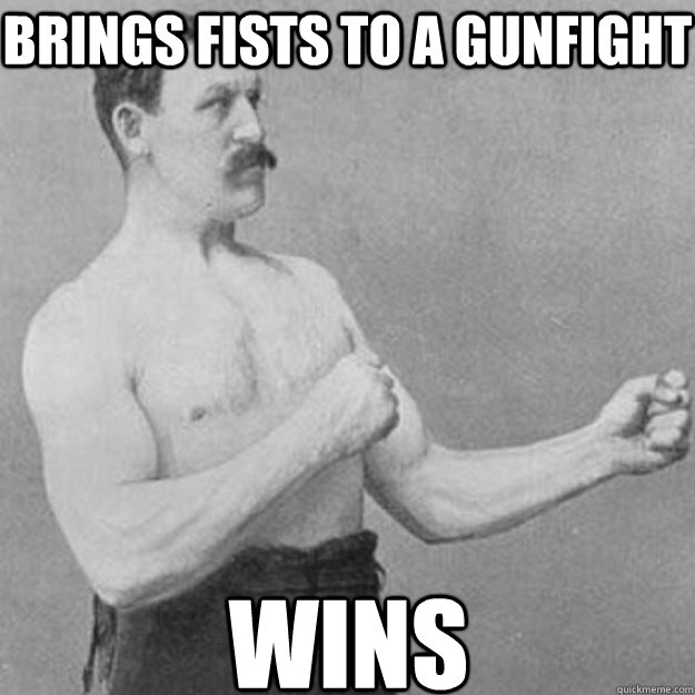 brings fists to a gunfight wins - overly manly man