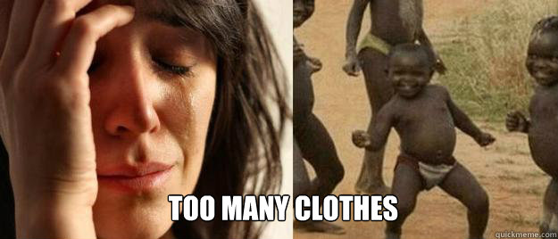 too many clothes - First World Problems  Third World Success