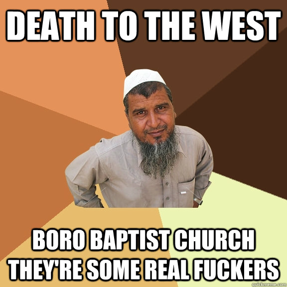 death to the west boro baptist church theyre some real fuck - Ordinary Muslim Man