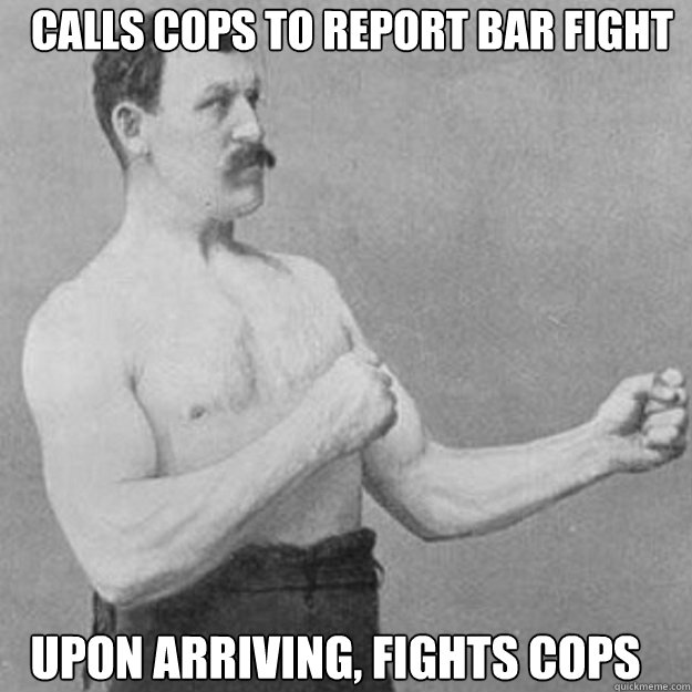 calls cops to report bar fight upon arriving fights cops - overly manly man