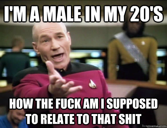 im a male in my 20s how the fuck am i supposed to relate t - Annoyed Picard HD