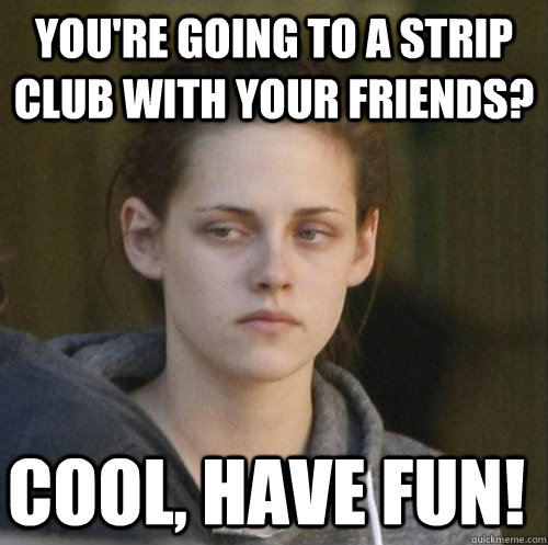 youre going to a strip club with your friends cool have f - Underly Attached Girlfriend