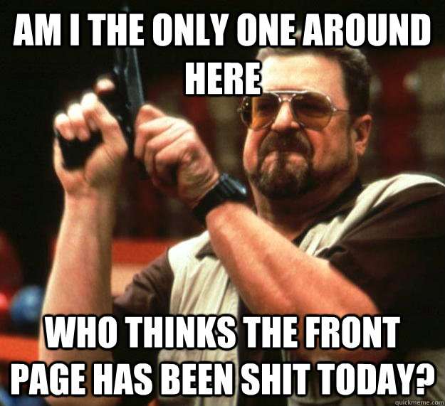 am i the only one around here who thinks the front page has  - Angry Walter