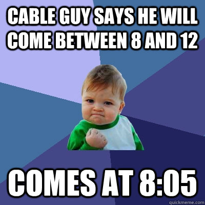 cable guy says he will come between 8 and 12 comes at 805 - Success Kid