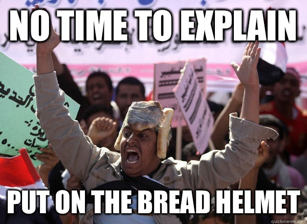 no time to explain put on the bread helmet - Bread Hat