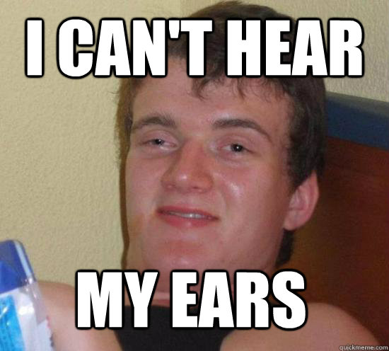i cant hear my ears - 10 Guy