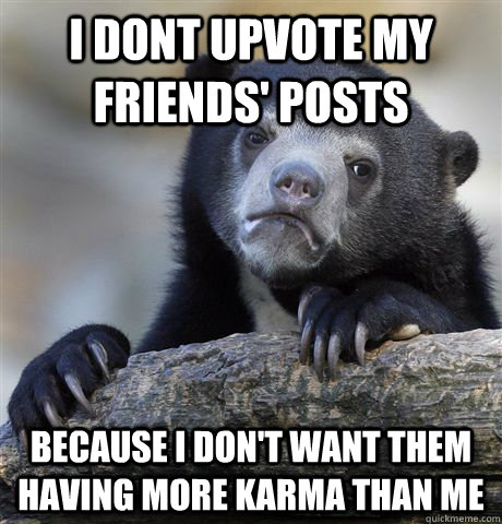 i dont upvote my friends posts because i dont want them ha - Confession Bear