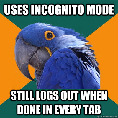 uses incognito mode still logs out when done in every tab - Paranoid Parrot