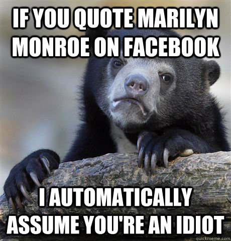if you quote marilyn monroe on facebook i automatically assu - Confession Bear