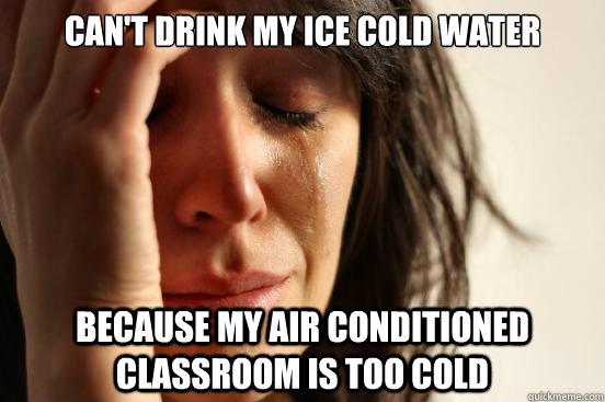 cant drink my ice cold water because my air conditioned cla - First World Problems