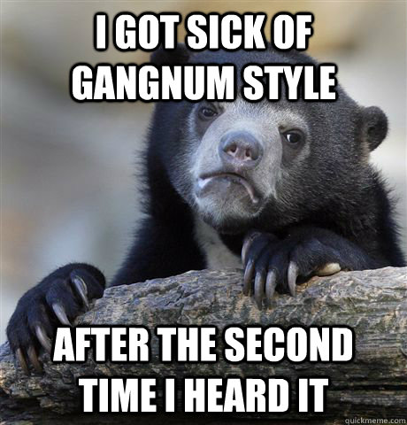 i got sick of gangnum style after the second time i heard it - Confession Bear