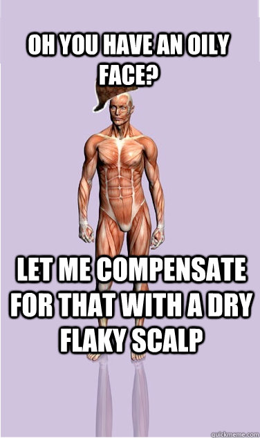 oh you have an oily face let me compensate for that with a - Scumbag Body