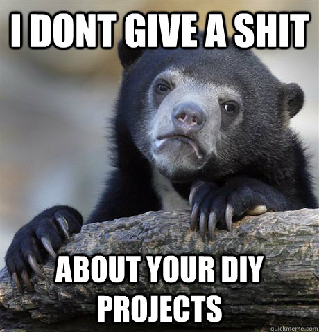 i dont give a shit about your diy projects - Confession Bear