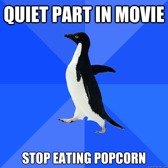 quiet part in movie stop eating popcorn - Socially Awkward Penguin