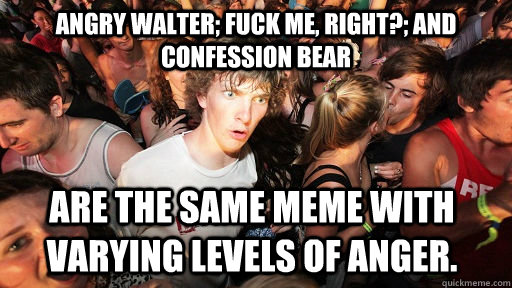 angry walter fuck me right and confession bear are the s - Sudden Clarity Clarence
